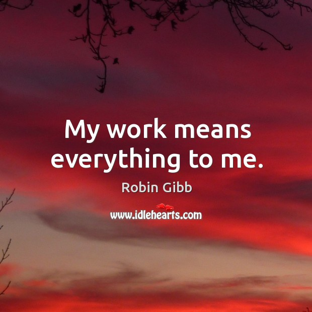 My work means everything to me. Robin Gibb Picture Quote