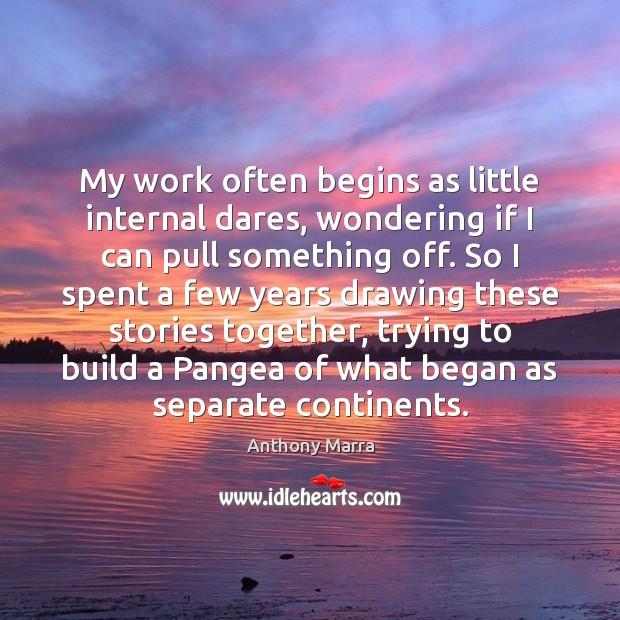 Image, My work often begins as little internal dares, wondering if I can