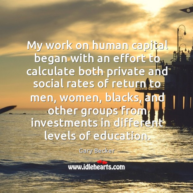 My work on human capital began with an effort to calculate both private and social rates Image