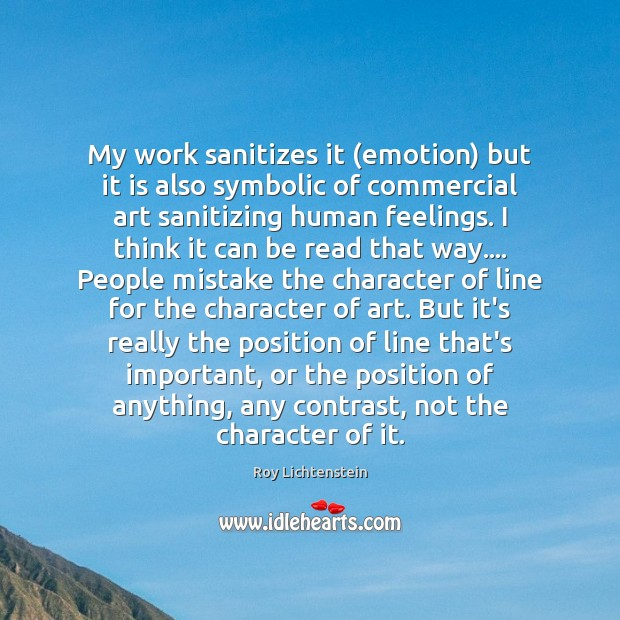 My work sanitizes it (emotion) but it is also symbolic of commercial Image