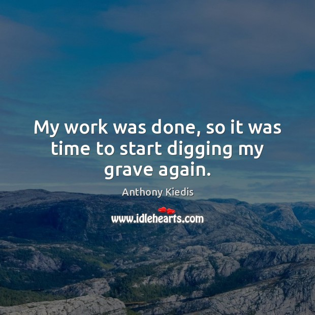 My work was done, so it was time to start digging my grave again. Anthony Kiedis Picture Quote