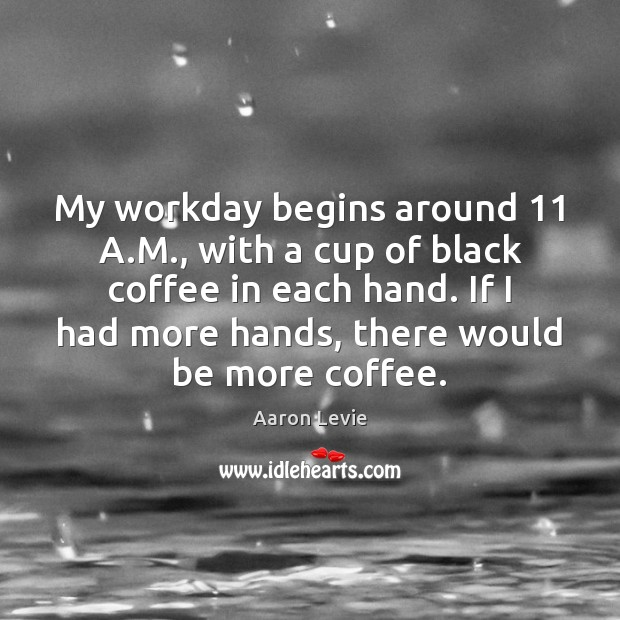 My workday begins around 11 A.M., with a cup of black coffee Image