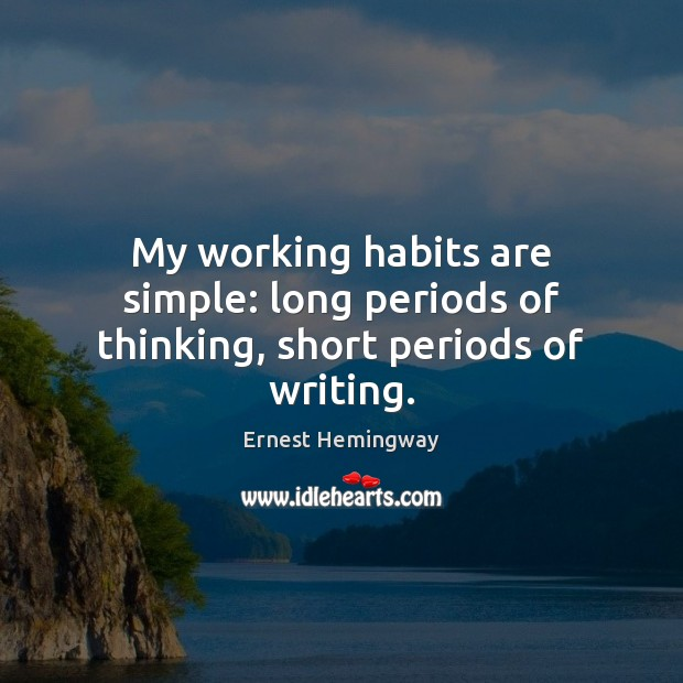 My working habits are simple: long periods of thinking, short periods of writing. Ernest Hemingway Picture Quote
