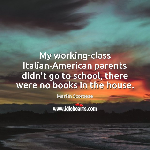 My working-class Italian-American parents didn't go to school, there were no books Martin Scorsese Picture Quote