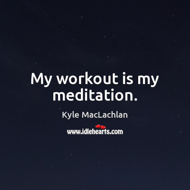 My workout is my meditation. Kyle MacLachlan Picture Quote