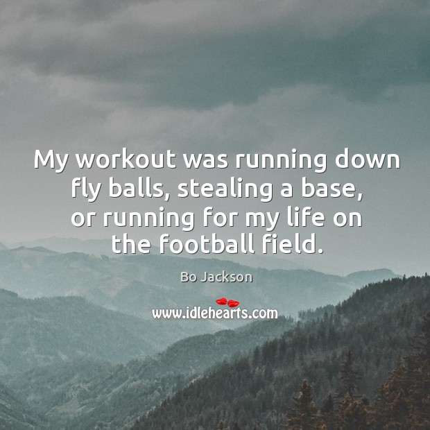 My workout was running down fly balls, stealing a base, or running for my life on the football field. Bo Jackson Picture Quote