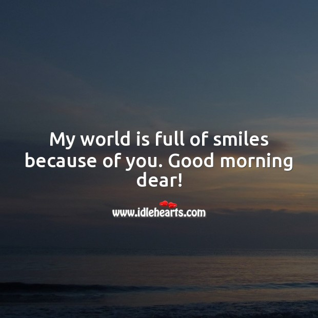 My world is full of smiles because of you. Good morning dear! World Quotes Image