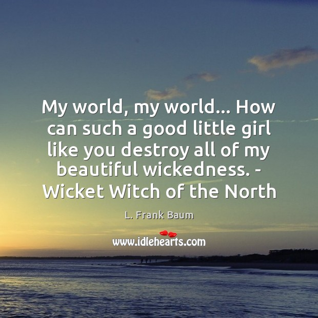 My world, my world… How can such a good little girl like L. Frank Baum Picture Quote