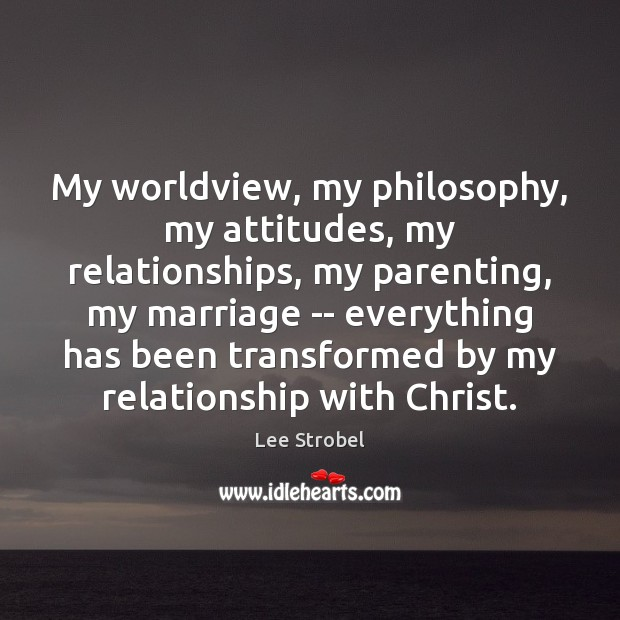Image, My worldview, my philosophy, my attitudes, my relationships, my parenting, my marriage