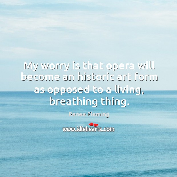 My worry is that opera will become an historic art form as opposed to a living, breathing thing. Image