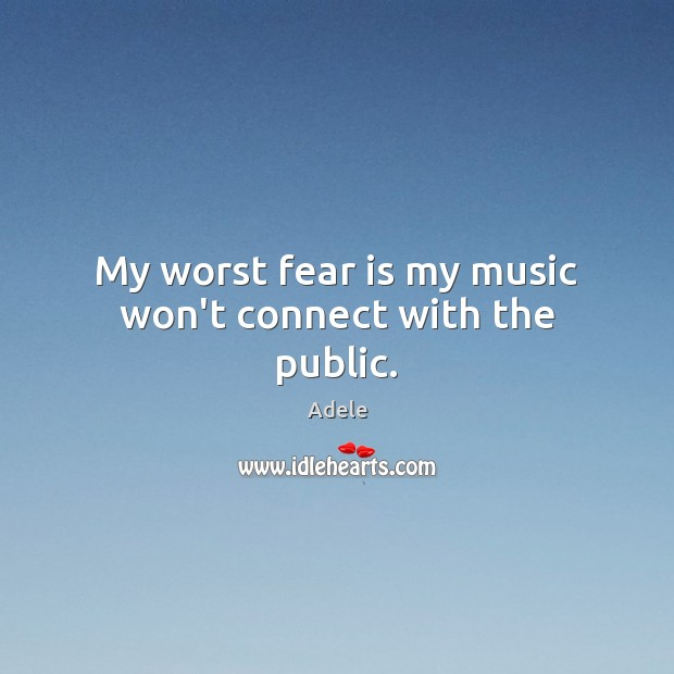 My worst fear is my music won't connect with the public. Adele Picture Quote