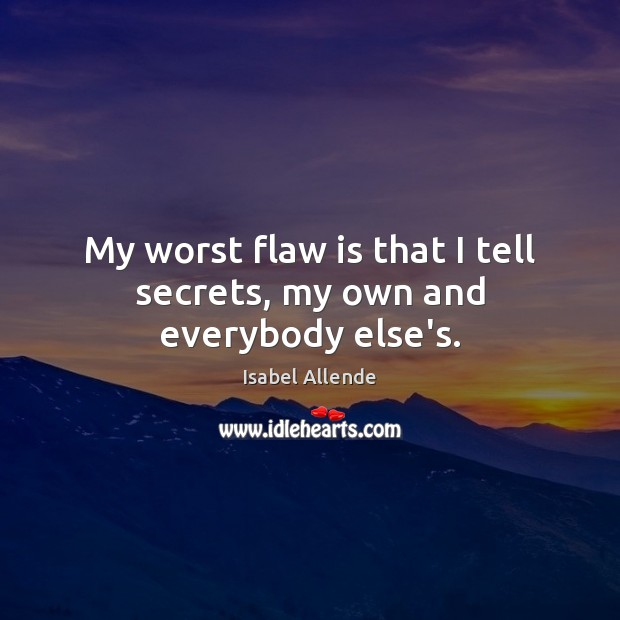 My worst flaw is that I tell secrets, my own and everybody else's. Isabel Allende Picture Quote