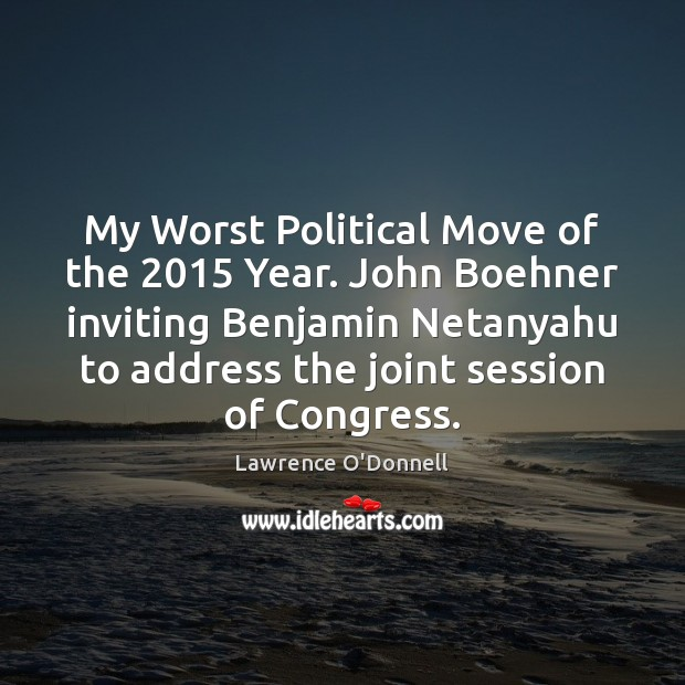 My Worst Political Move of the 2015 Year. John Boehner inviting Benjamin Netanyahu Lawrence O'Donnell Picture Quote