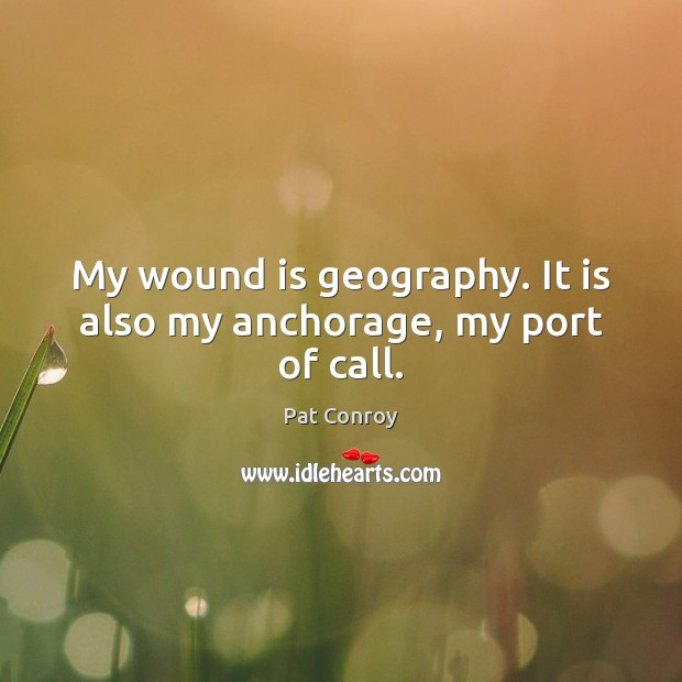 My wound is geography. It is also my anchorage, my port of call. Pat Conroy Picture Quote