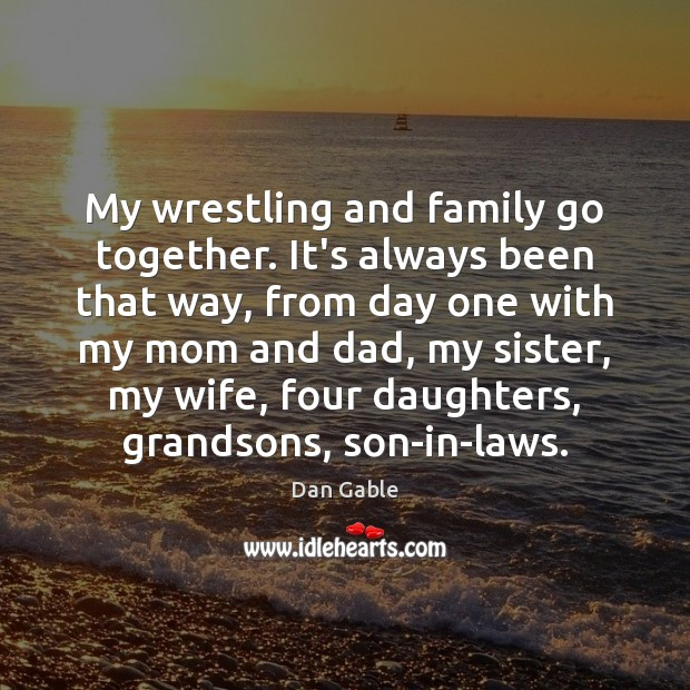 My wrestling and family go together. It's always been that way, from Dan Gable Picture Quote