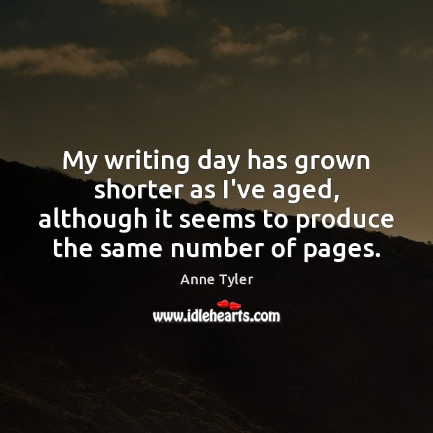 My writing day has grown shorter as I've aged, although it seems Anne Tyler Picture Quote