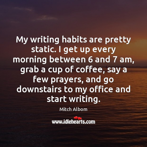 My writing habits are pretty static. I get up every morning between 6 Mitch Albom Picture Quote