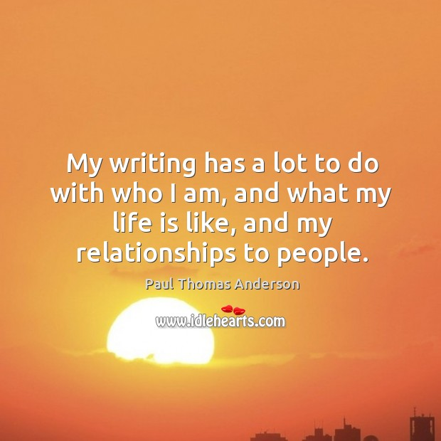 My writing has a lot to do with who I am, and what my life is like, and my relationships to people. Paul Thomas Anderson Picture Quote