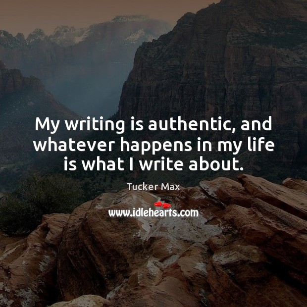 My writing is authentic, and whatever happens in my life is what I write about. Tucker Max Picture Quote