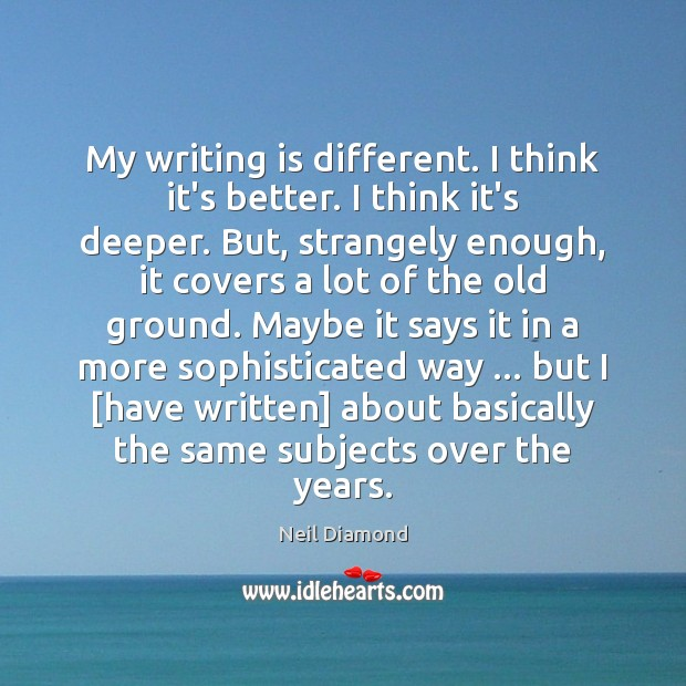 My writing is different. I think it's better. I think it's deeper. Writing Quotes Image