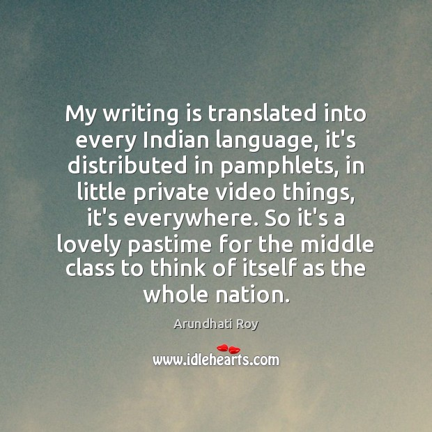 My writing is translated into every Indian language, it's distributed in pamphlets, Arundhati Roy Picture Quote