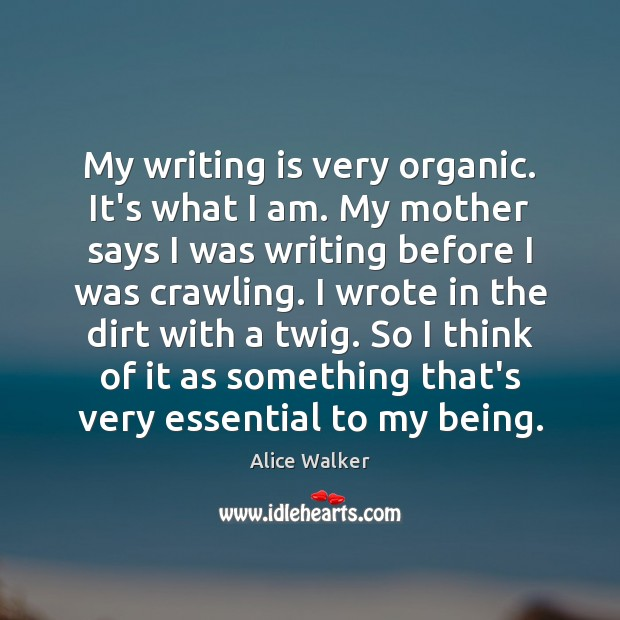 My writing is very organic. It's what I am. My mother says Image