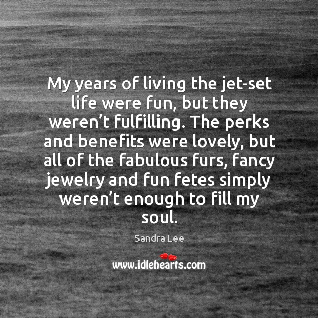 My years of living the jet-set life were fun, but they weren't fulfilling. Sandra Lee Picture Quote