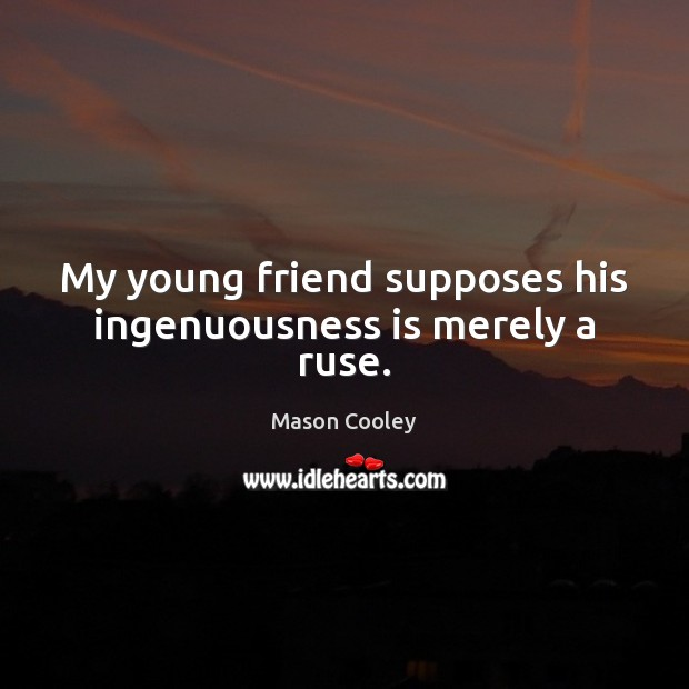 My young friend supposes his ingenuousness is merely a ruse. Image
