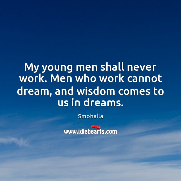 My young men shall never work. Men who work cannot dream, and Smohalla Picture Quote