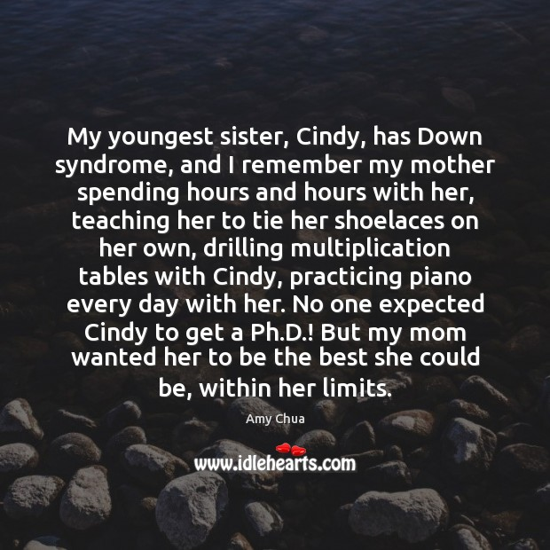 My youngest sister, Cindy, has Down syndrome, and I remember my mother Amy Chua Picture Quote