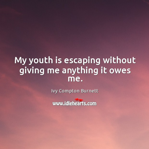 My youth is escaping without giving me anything it owes me. Ivy Compton Burnett Picture Quote