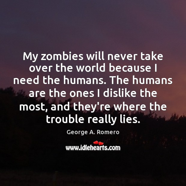 My zombies will never take over the world because I need the George A. Romero Picture Quote