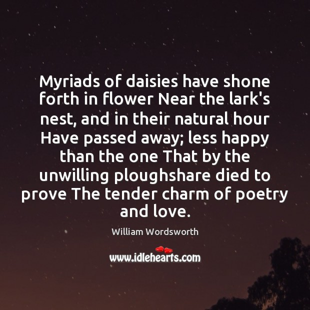 Myriads of daisies have shone forth in flower Near the lark's nest, William Wordsworth Picture Quote
