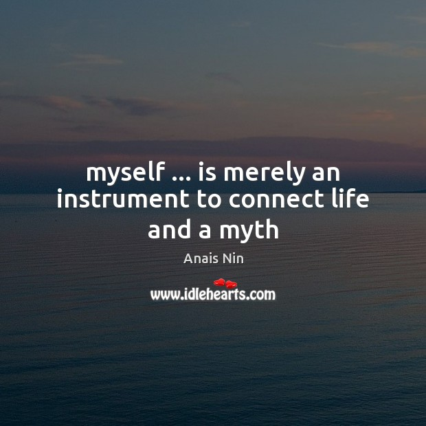 Myself … is merely an instrument to connect life and a myth Anais Nin Picture Quote