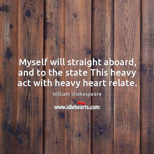 Myself will straight aboard, and to the state This heavy act with heavy heart relate. Image