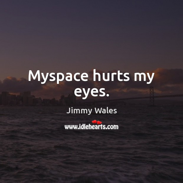 Myspace hurts my eyes. Jimmy Wales Picture Quote