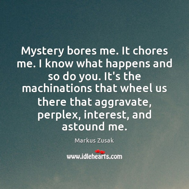 Image, Mystery bores me. It chores me. I know what happens and so