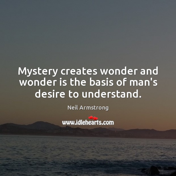 Image, Mystery creates wonder and wonder is the basis of man's desire to understand.