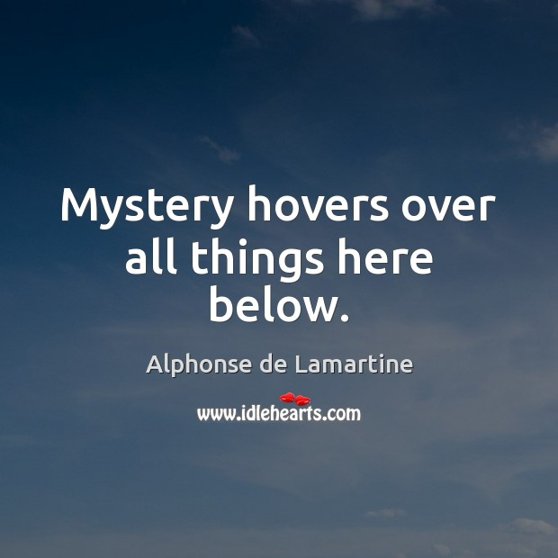Mystery hovers over all things here below. Alphonse de Lamartine Picture Quote