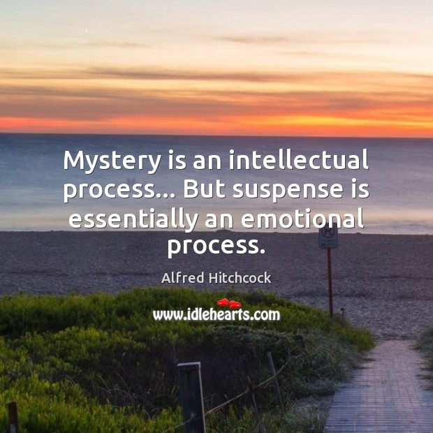 Image, Mystery is an intellectual process… But suspense is essentially an emotional process.