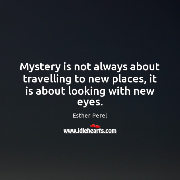 Mystery is not always about travelling to new places, it is about looking with new eyes. Esther Perel Picture Quote