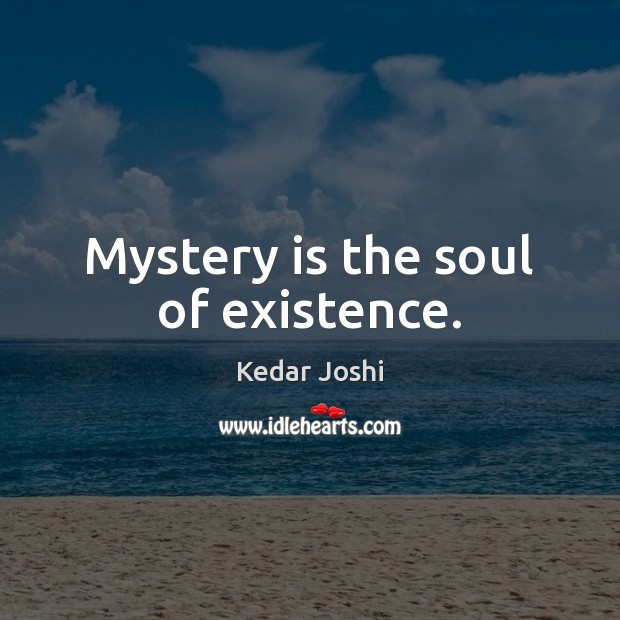 Mystery is the soul of existence. Kedar Joshi Picture Quote