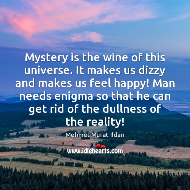 Image, Mystery is the wine of this universe. It makes us dizzy and