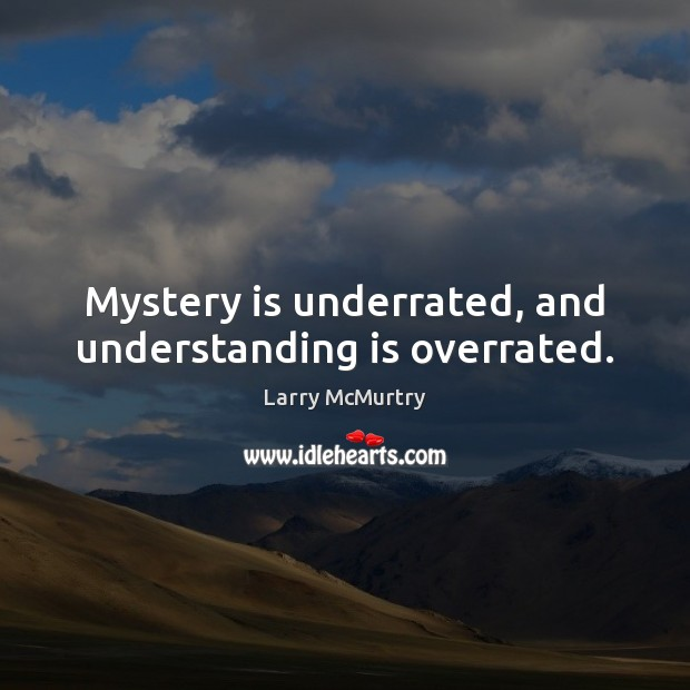 Image, Mystery is underrated, and understanding is overrated.