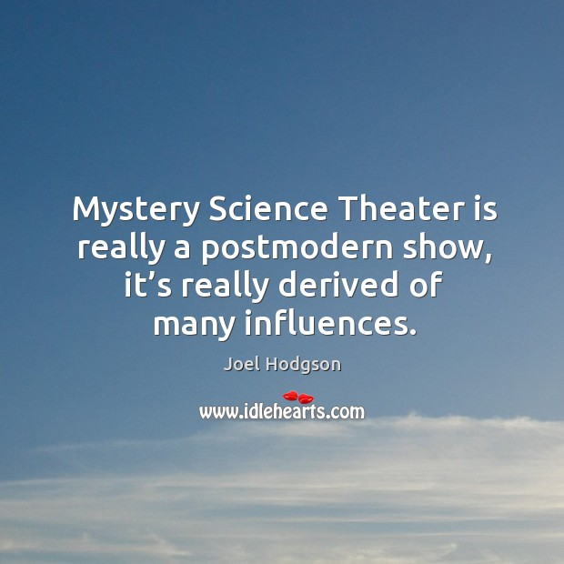 Mystery science theater is really a postmodern show, it's really derived of many influences. Image