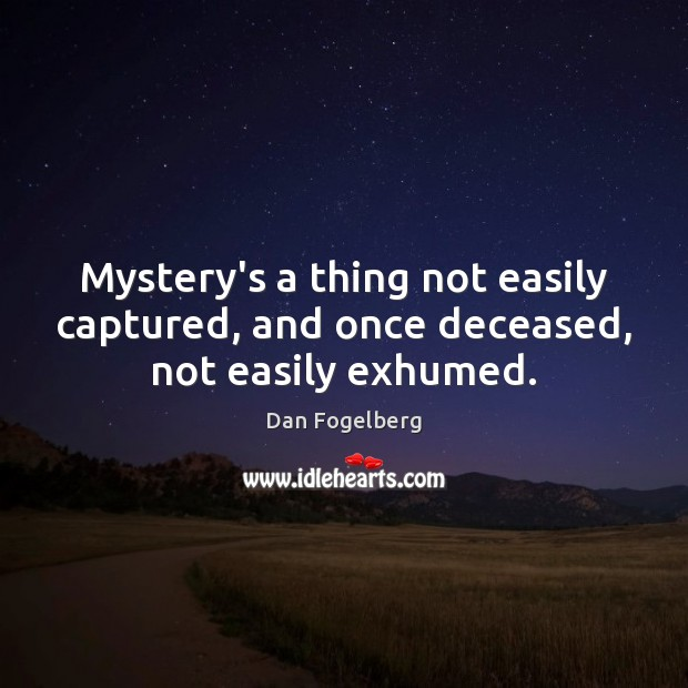 Mystery's a thing not easily captured, and once deceased, not easily exhumed. Image
