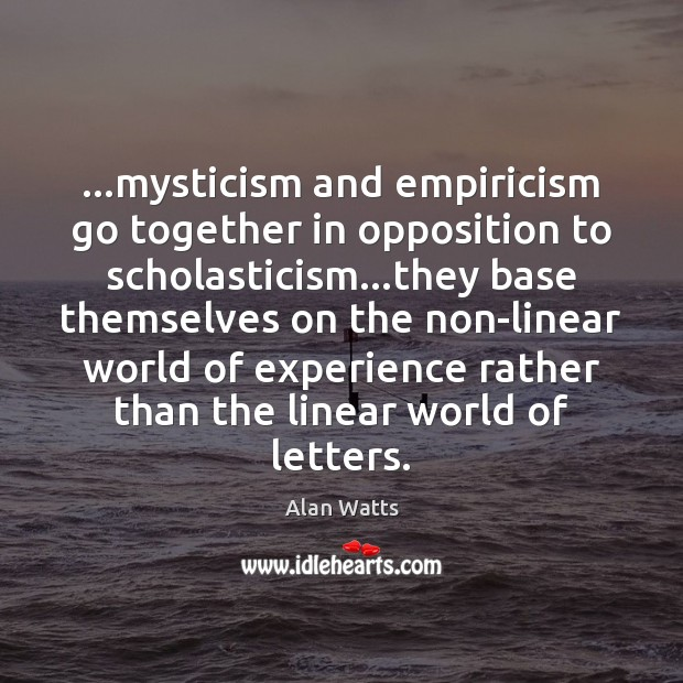 …mysticism and empiricism go together in opposition to scholasticism…they base themselves Alan Watts Picture Quote