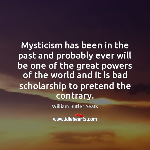 Mysticism has been in the past and probably ever will be one William Butler Yeats Picture Quote