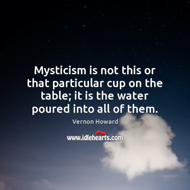 Mysticism is not this or that particular cup on the table; it Image