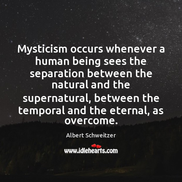 Mysticism occurs whenever a human being sees the separation between the natural Albert Schweitzer Picture Quote